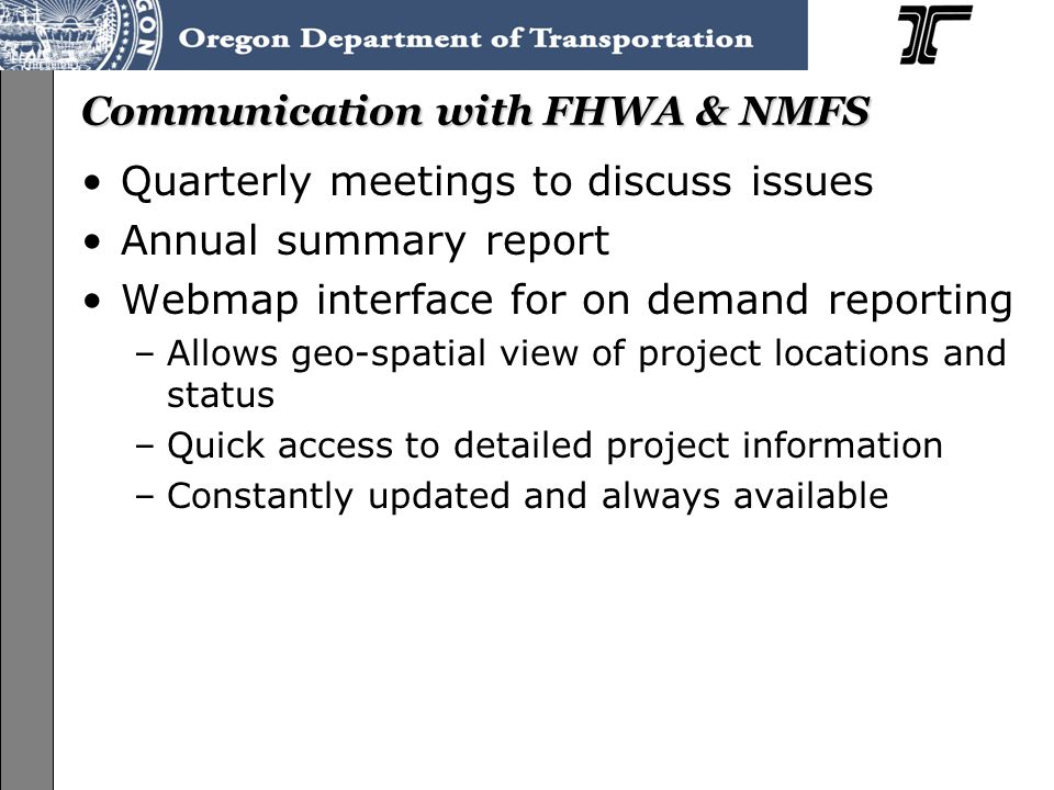 ODOT Programmatic ESA Consultation on the Federal-Aid Highway Program (FAHP) User's Guide Training, June-July 2013 Communication with FHWA & NMFS Quarterly meetings to discuss issues Annual summary report Webmap interface for on demand reporting –Allows geo-spatial view of project locations and status –Quick access to detailed project information –Constantly updated and always available