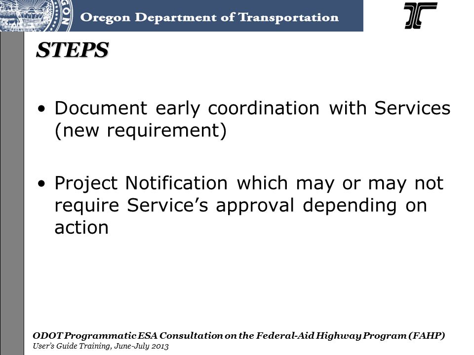 ODOT Programmatic ESA Consultation on the Federal-Aid Highway Program (FAHP) User's Guide Training, June-July 2013 STEPS Document early coordination with Services (new requirement) Project Notification which may or may not require Service's approval depending on action