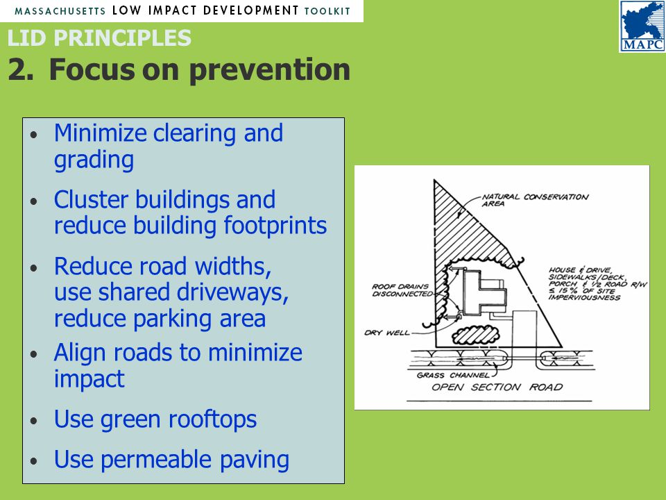LID PRINCIPLES 2.Focus on prevention Minimize clearing and grading Cluster buildings and reduce building footprints Reduce road widths, use shared driveways, reduce parking area Align roads to minimize impact Use green rooftops Use permeable paving
