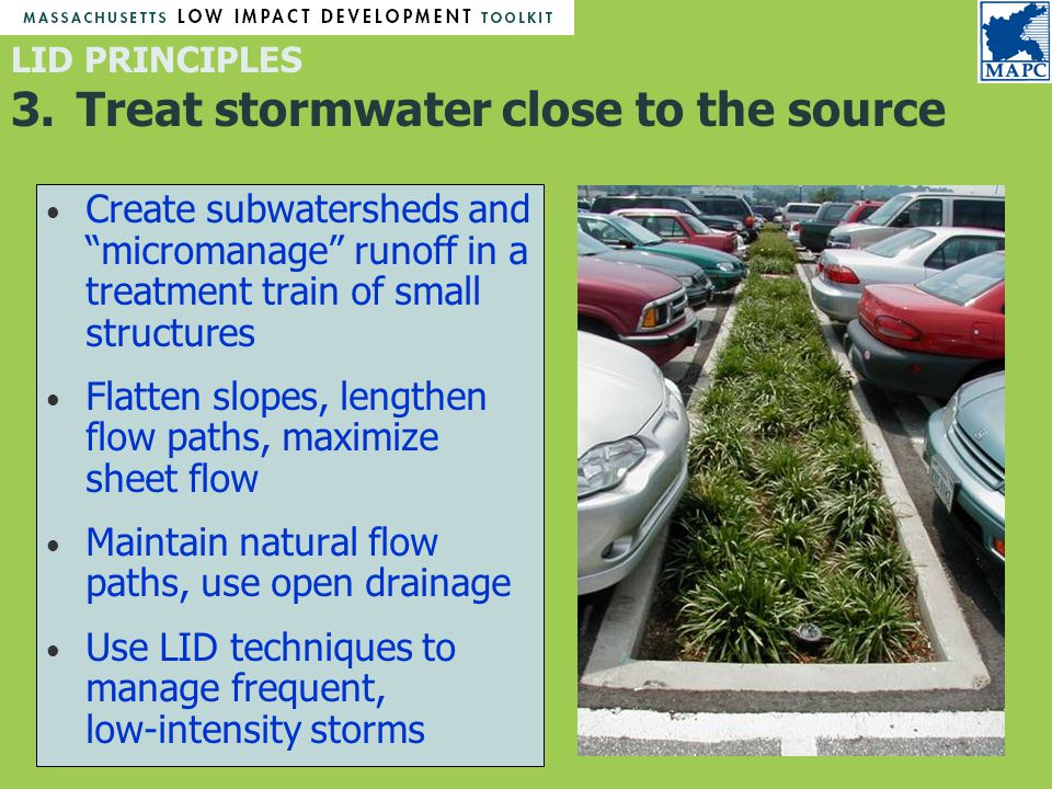 Create subwatersheds and micromanage runoff in a treatment train of small structures Flatten slopes, lengthen flow paths, maximize sheet flow Maintain natural flow paths, use open drainage Use LID techniques to manage frequent, low-intensity storms LID PRINCIPLES 3.Treat stormwater close to the source
