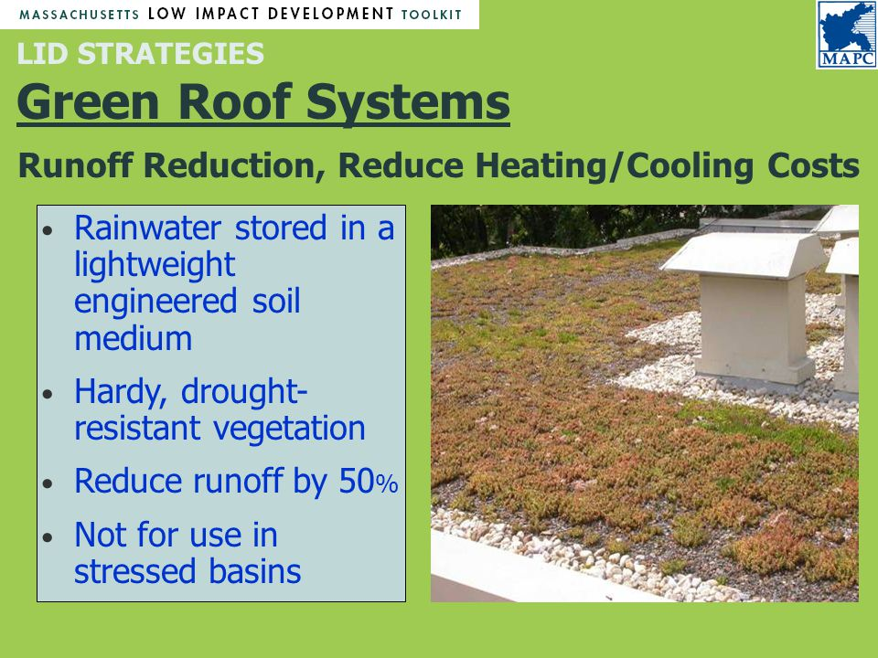 Runoff Reduction, Reduce Heating/Cooling Costs LID STRATEGIES Green Roof Systems Rainwater stored in a lightweight engineered soil medium Hardy, drought- resistant vegetation Reduce runoff by 50 % Not for use in stressed basins