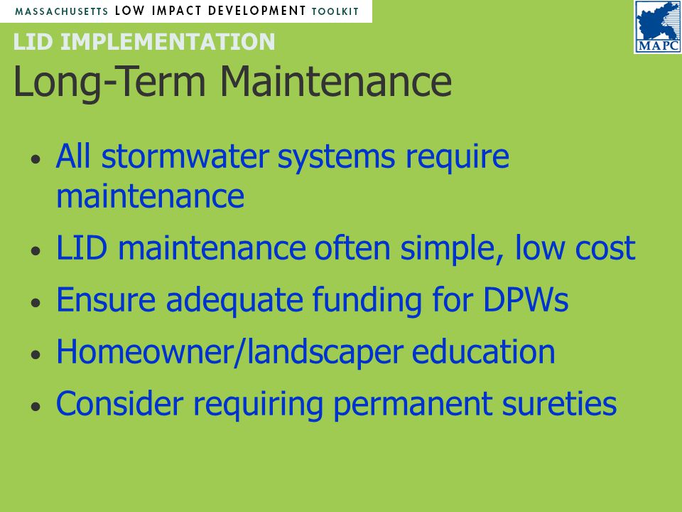 LID IMPLEMENTATION Long-Term Maintenance All stormwater systems require maintenance LID maintenance often simple, low cost Ensure adequate funding for DPWs Homeowner/landscaper education Consider requiring permanent sureties