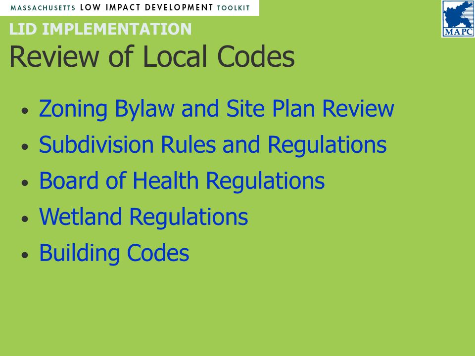 LID IMPLEMENTATION Review of Local Codes Zoning Bylaw and Site Plan Review Subdivision Rules and Regulations Board of Health Regulations Wetland Regulations Building Codes