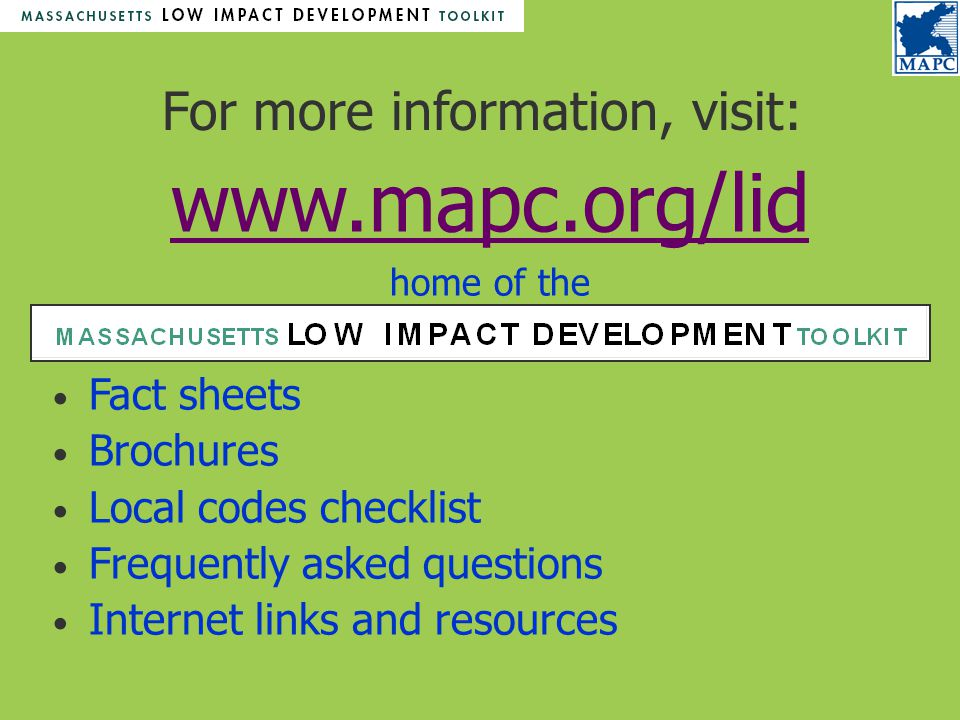 For more information, visit: www.mapc.org/lid www.mapc.org/lid home of the Fact sheets Brochures Local codes checklist Frequently asked questions Internet links and resources
