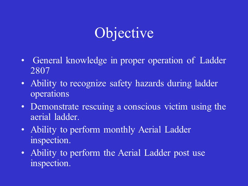 Objective General knowledge in proper operation of Ladder 2807 Ability to recognize safety hazards during ladder operations Demonstrate rescuing a conscious victim using the aerial ladder.