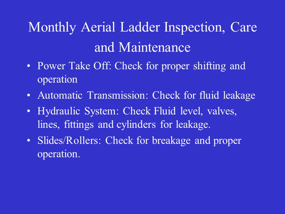 Monthly Aerial Ladder Inspection, Care and Maintenance Power Take Off: Check for proper shifting and operation Automatic Transmission: Check for fluid leakage Hydraulic System: Check Fluid level, valves, lines, fittings and cylinders for leakage.