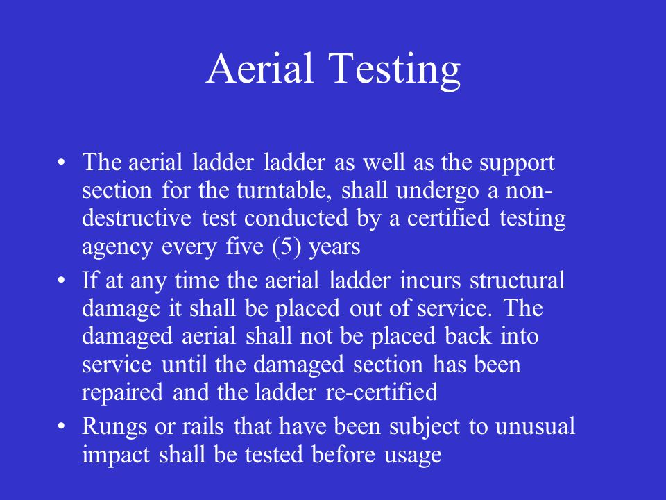 Aerial Testing The aerial ladder ladder as well as the support section for the turntable, shall undergo a non- destructive test conducted by a certified testing agency every five (5) years If at any time the aerial ladder incurs structural damage it shall be placed out of service.