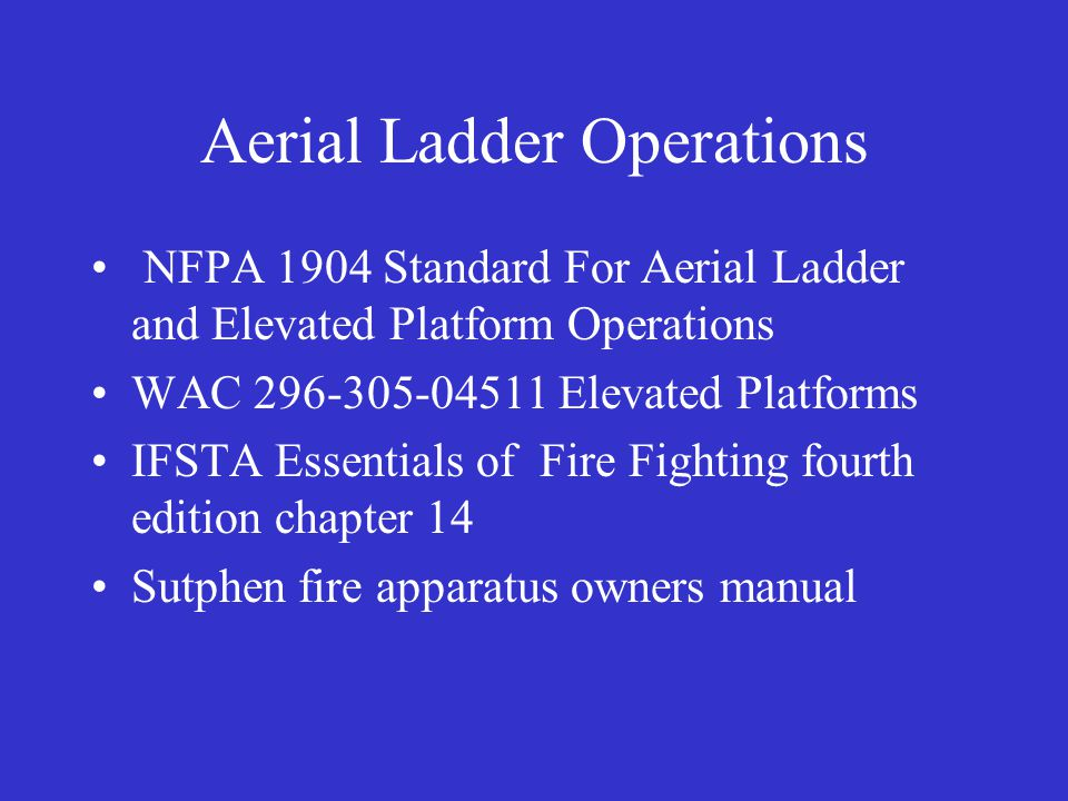 Aerial Ladder Operations NFPA 1904 Standard For Aerial Ladder and Elevated Platform Operations WAC 296-305-04511 Elevated Platforms IFSTA Essentials of Fire Fighting fourth edition chapter 14 Sutphen fire apparatus owners manual