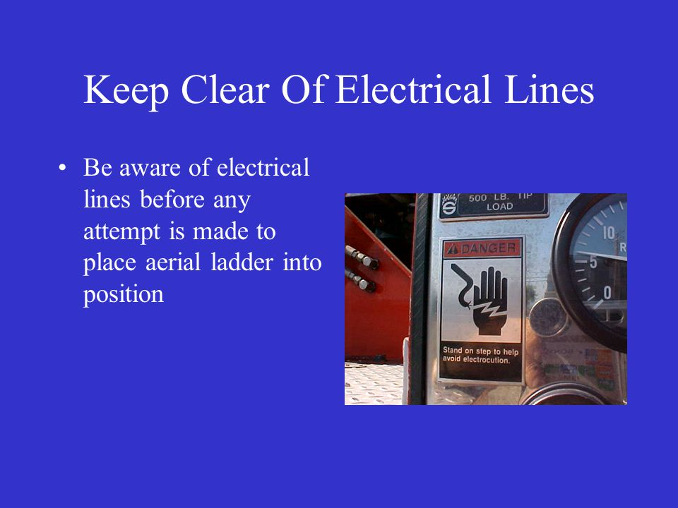 Keep Clear Of Electrical Lines Be aware of electrical lines before any attempt is made to place aerial ladder into position