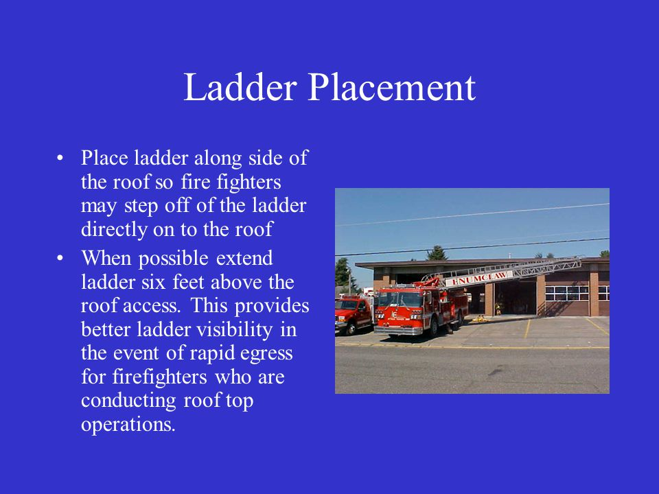 Ladder Placement Place ladder along side of the roof so fire fighters may step off of the ladder directly on to the roof When possible extend ladder six feet above the roof access.