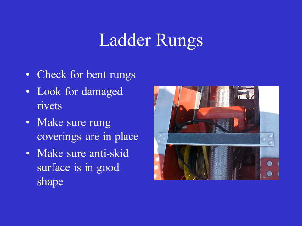 Ladder Rungs Check for bent rungs Look for damaged rivets Make sure rung coverings are in place Make sure anti-skid surface is in good shape