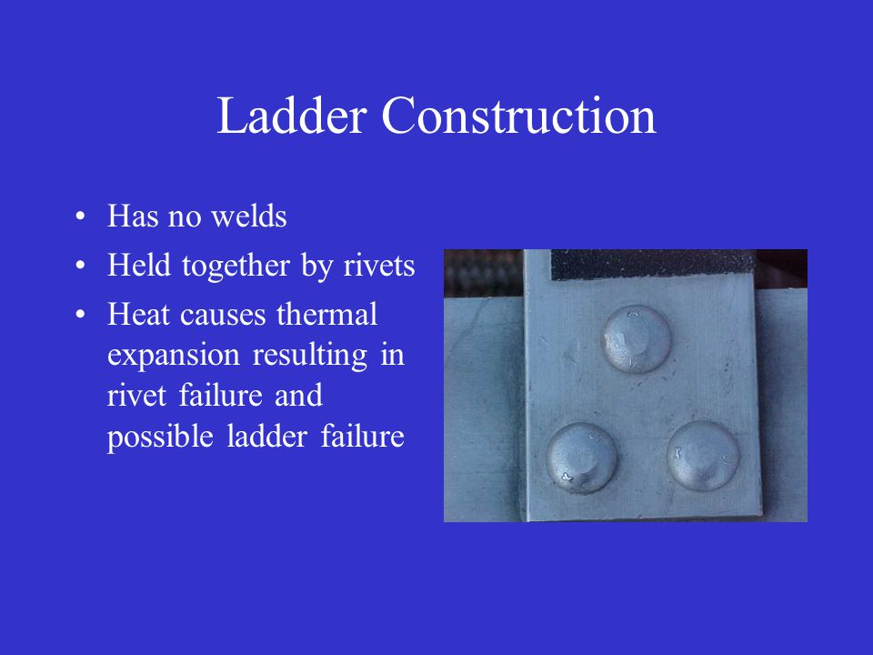 Ladder Construction Has no welds Held together by rivets Heat causes thermal expansion resulting in rivet failure and possible ladder failure