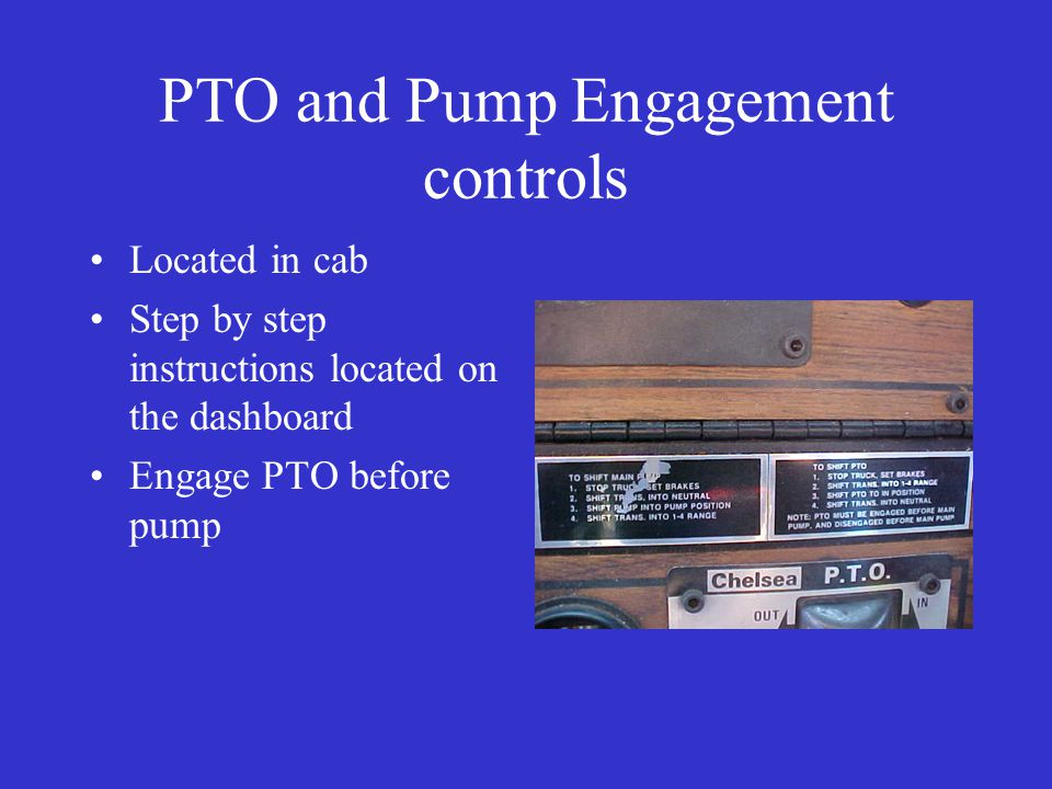 PTO and Pump Engagement controls Located in cab Step by step instructions located on the dashboard Engage PTO before pump