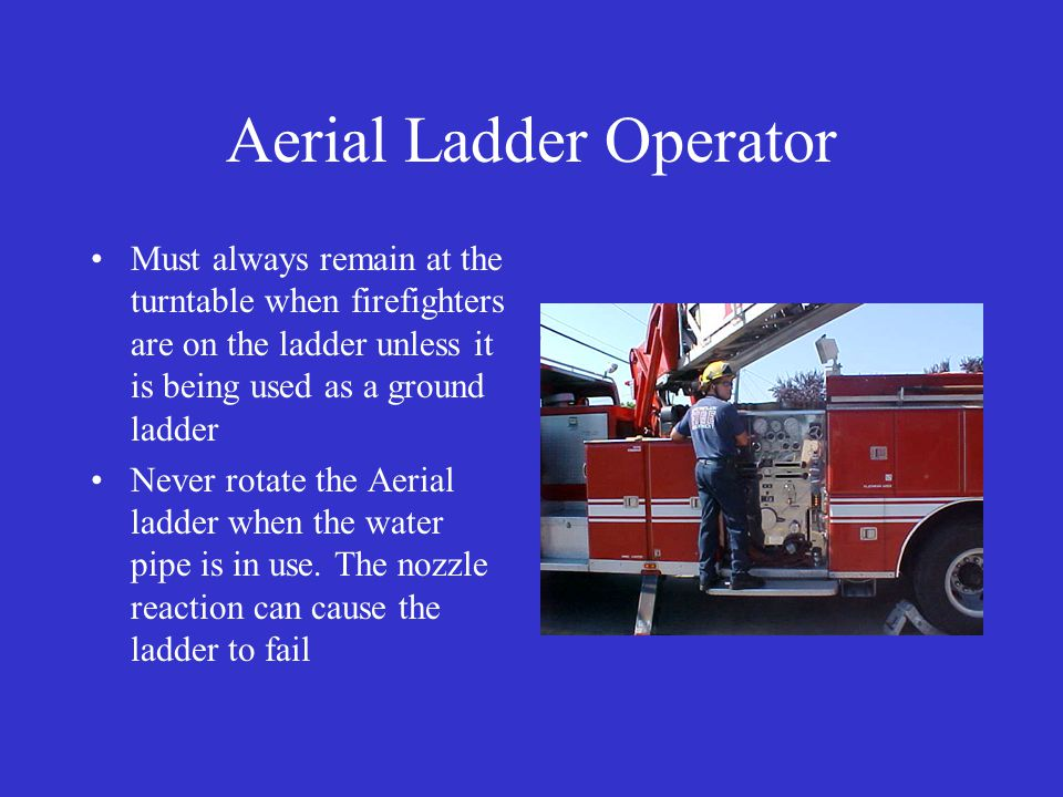Aerial Ladder Operator Must always remain at the turntable when firefighters are on the ladder unless it is being used as a ground ladder Never rotate the Aerial ladder when the water pipe is in use.