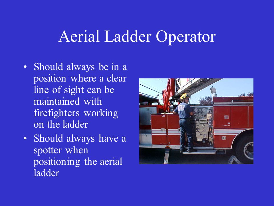 Aerial Ladder Operator Should always be in a position where a clear line of sight can be maintained with firefighters working on the ladder Should always have a spotter when positioning the aerial ladder