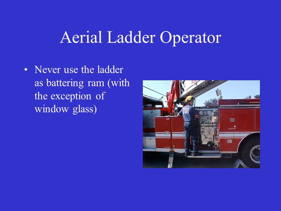 Aerial Ladder Operator Never use the ladder as battering ram (with the exception of window glass)