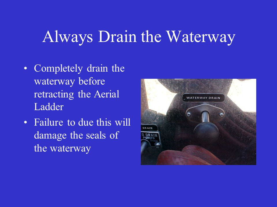 Always Drain the Waterway Completely drain the waterway before retracting the Aerial Ladder Failure to due this will damage the seals of the waterway