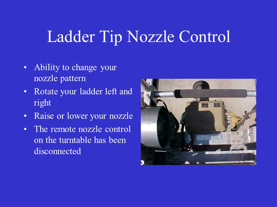 Ladder Tip Nozzle Control Ability to change your nozzle pattern Rotate your ladder left and right Raise or lower your nozzle The remote nozzle control on the turntable has been disconnected
