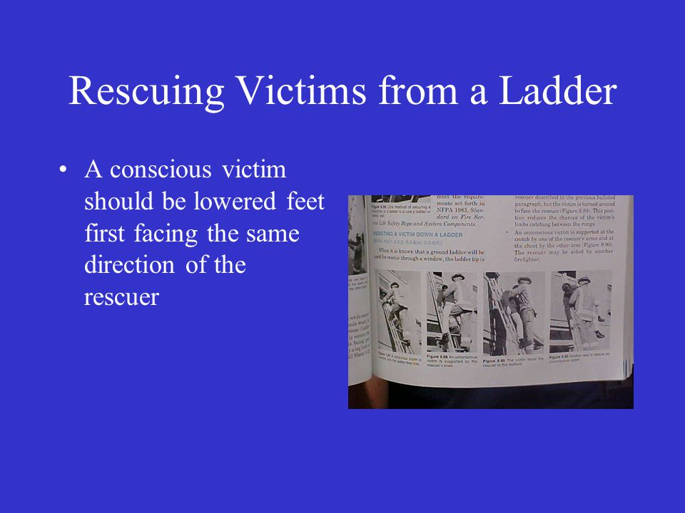 Rescuing Victims from a Ladder A conscious victim should be lowered feet first facing the same direction of the rescuer