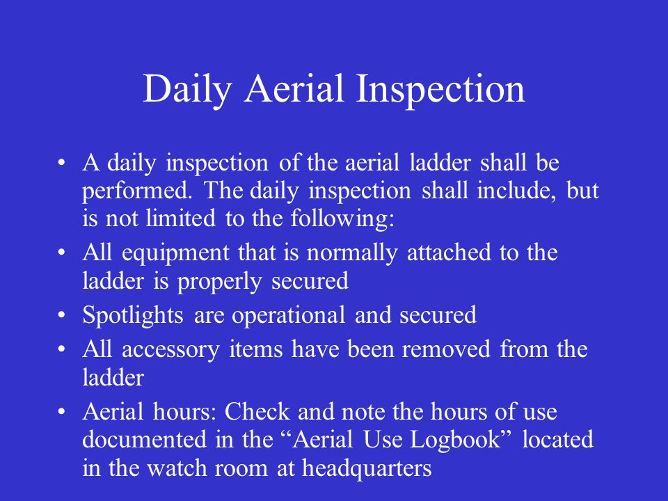 Daily Aerial Inspection A daily inspection of the aerial ladder shall be performed. The daily inspection shall include, but is not limited to the foll