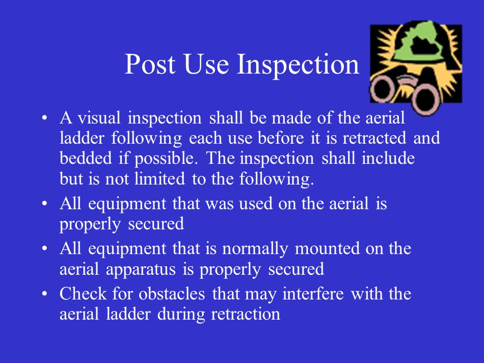 Post Use Inspection A visual inspection shall be made of the aerial ladder following each use before it is retracted and bedded if possible.