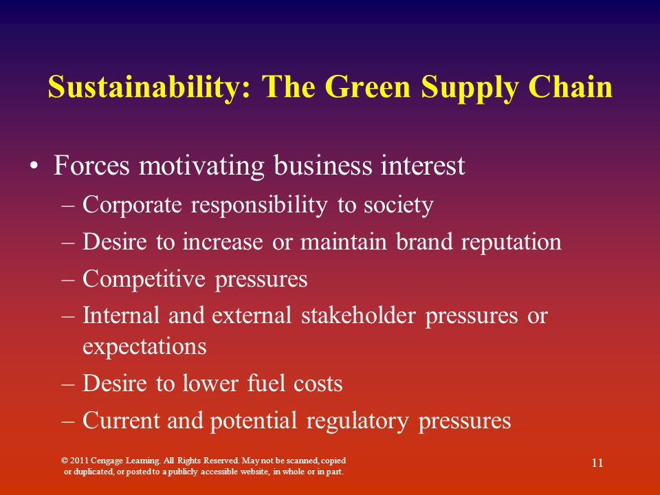 Sustainability: The Green Supply Chain Forces motivating business interest –Corporate responsibility to society –Desire to increase or maintain brand reputation –Competitive pressures –Internal and external stakeholder pressures or expectations –Desire to lower fuel costs –Current and potential regulatory pressures © 2011 Cengage Learning.