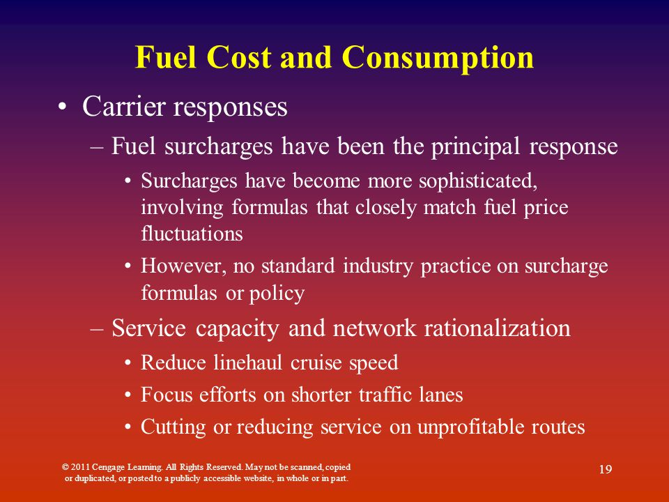 Fuel Cost and Consumption Carrier responses –Fuel surcharges have been the principal response Surcharges have become more sophisticated, involving formulas that closely match fuel price fluctuations However, no standard industry practice on surcharge formulas or policy –Service capacity and network rationalization Reduce linehaul cruise speed Focus efforts on shorter traffic lanes Cutting or reducing service on unprofitable routes © 2011 Cengage Learning.
