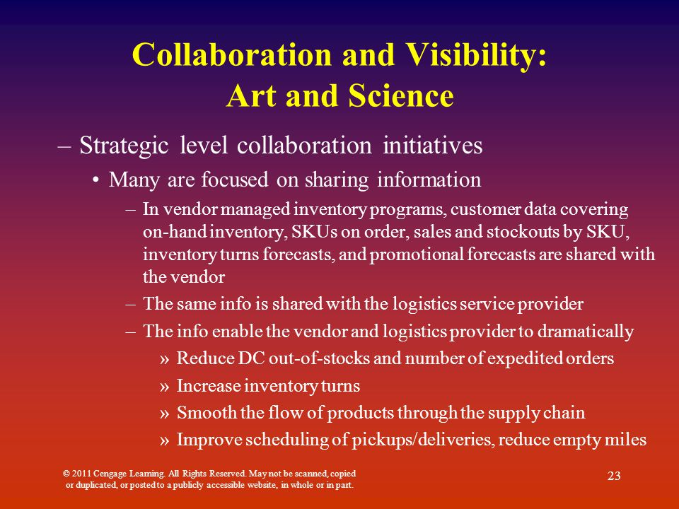 Collaboration and Visibility: Art and Science –Strategic level collaboration initiatives Many are focused on sharing information –In vendor managed inventory programs, customer data covering on-hand inventory, SKUs on order, sales and stockouts by SKU, inventory turns forecasts, and promotional forecasts are shared with the vendor –The same info is shared with the logistics service provider –The info enable the vendor and logistics provider to dramatically »Reduce DC out-of-stocks and number of expedited orders »Increase inventory turns »Smooth the flow of products through the supply chain »Improve scheduling of pickups/deliveries, reduce empty miles © 2011 Cengage Learning.