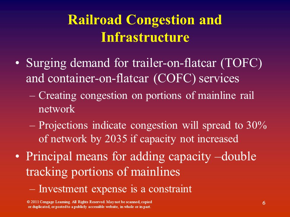 Railroad Congestion and Infrastructure Surging demand for trailer-on-flatcar (TOFC) and container-on-flatcar (COFC) services –Creating congestion on portions of mainline rail network –Projections indicate congestion will spread to 30% of network by 2035 if capacity not increased Principal means for adding capacity –double tracking portions of mainlines –Investment expense is a constraint © 2011 Cengage Learning.