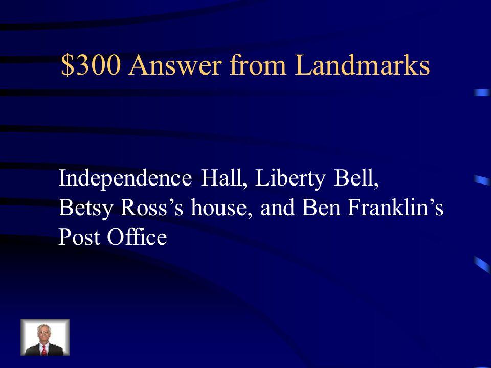 $300 Question from Landmarks Name the landmarks in Philadelphia