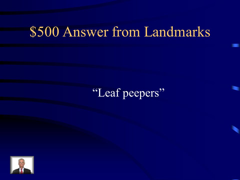 $500 Question from Landmarks The tourists who come to see brightly colored leaves in the Northeast region are called…