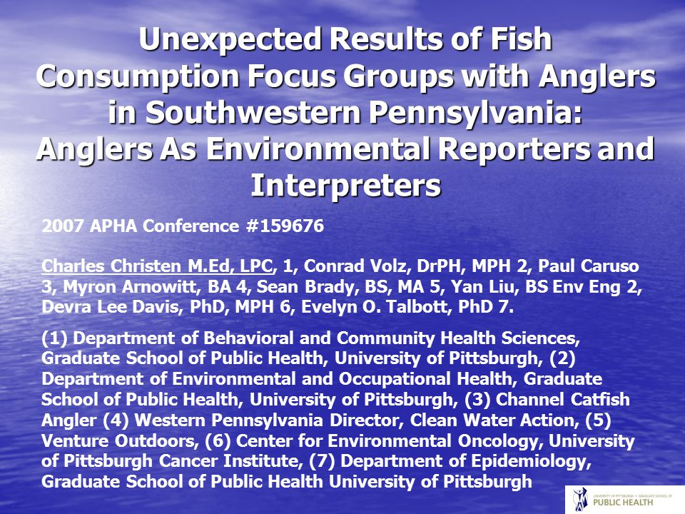 Unexpected Results of Fish Consumption Focus Groups with Anglers in Southwestern Pennsylvania: Anglers As Environmental Reporters and Interpreters 2007 APHA Conference #159676 Charles Christen M.Ed, LPC, 1, Conrad Volz, DrPH, MPH 2, Paul Caruso 3, Myron Arnowitt, BA 4, Sean Brady, BS, MA 5, Yan Liu, BS Env Eng 2, Devra Lee Davis, PhD, MPH 6, Evelyn O.