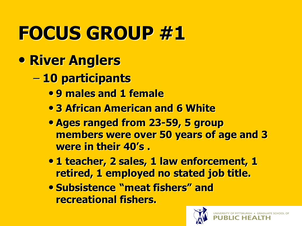 FOCUS GROUP #1 River Anglers River Anglers –10 participants 9 males and 1 female 9 males and 1 female 3 African American and 6 White 3 African American and 6 White Ages ranged from 23-59, 5 group members were over 50 years of age and 3 were in their 40's.