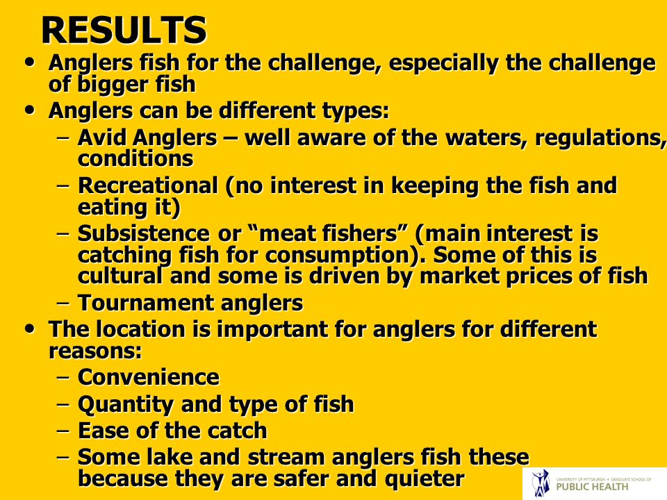 RESULTS Anglers fish for the challenge, especially the challenge of bigger fish Anglers fish for the challenge, especially the challenge of bigger fish Anglers can be different types: Anglers can be different types: –Avid Anglers – well aware of the waters, regulations, conditions –Recreational (no interest in keeping the fish and eating it) –Subsistence or meat fishers (main interest is catching fish for consumption).