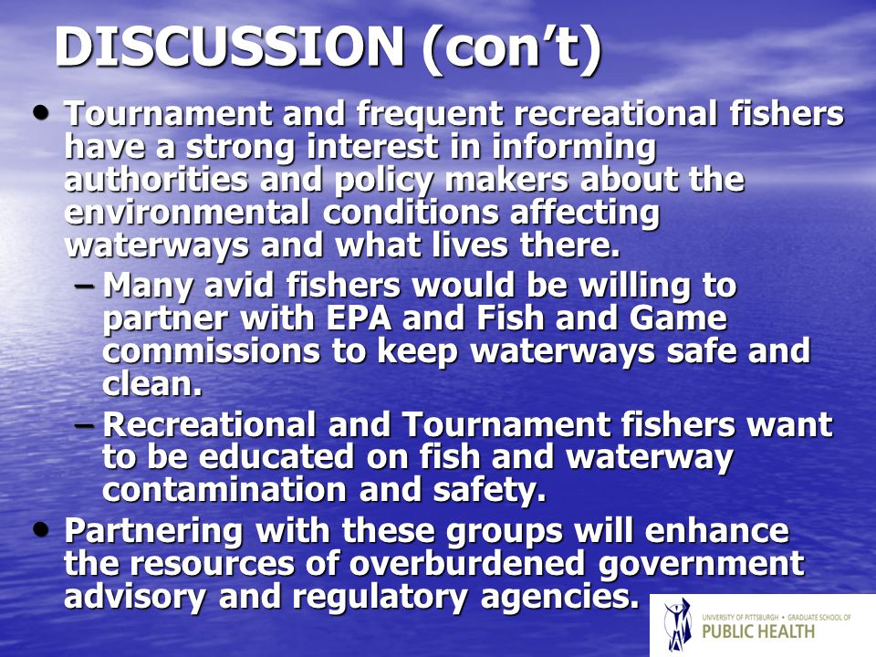DISCUSSION (con't) Tournament and frequent recreational fishers have a strong interest in informing authorities and policy makers about the environmental conditions affecting waterways and what lives there.