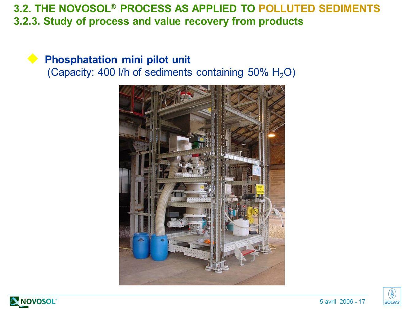 5 avril 2006 - 17  Phosphatation mini pilot unit (Capacity: 400 l/h of sediments containing 50% H 2 O) 3.2.