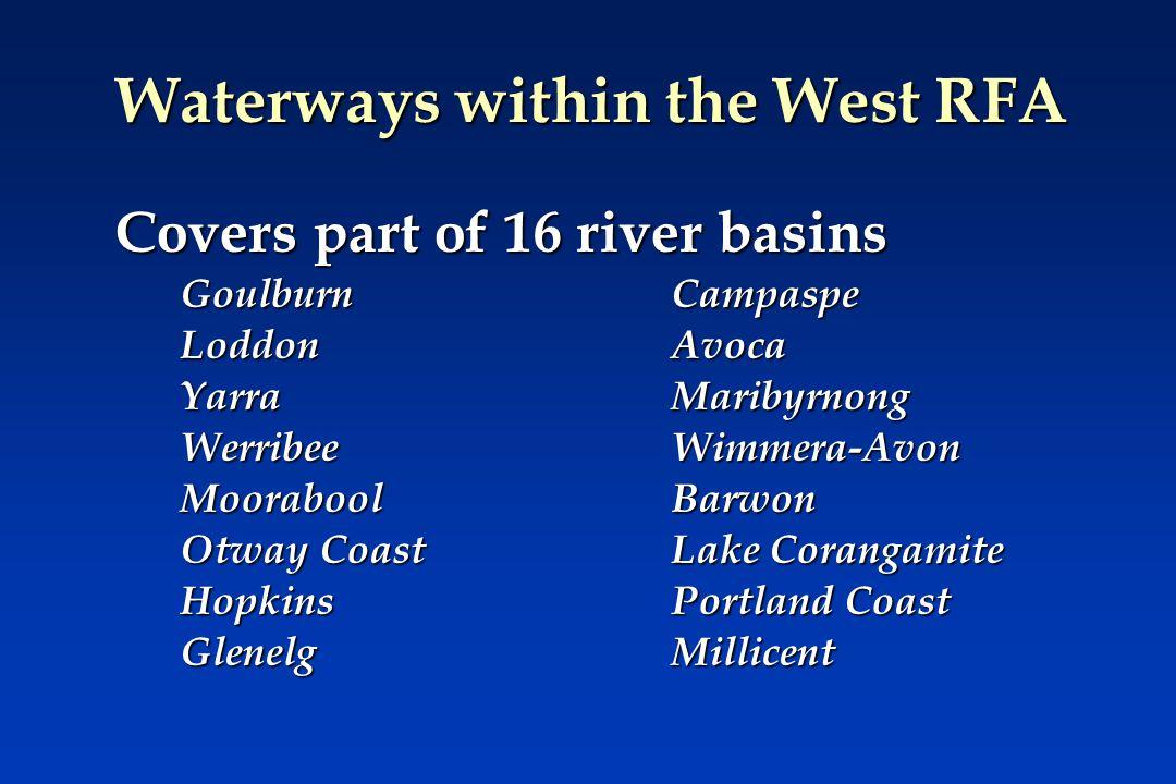 Waterways within the West RFA Covers part of 16 river basins GoulburnCampaspe LoddonAvoca YarraMaribyrnong WerribeeWimmera-Avon MooraboolBarwon Otway CoastLake Corangamite HopkinsPortland Coast Glenelg Millicent