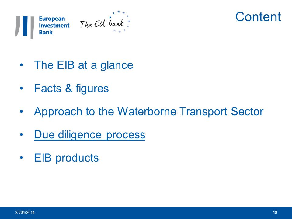 23/04/201419 The EIB at a glance Facts & figures Approach to the Waterborne Transport Sector Due diligence process EIB products Content