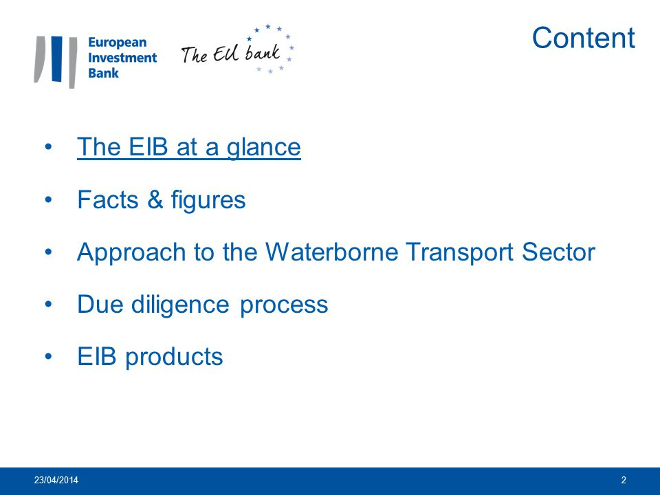 23/04/201413 The EIB at a glance Facts & figures Approach to the Waterborne Transport Sector Due diligence process EIB products Content