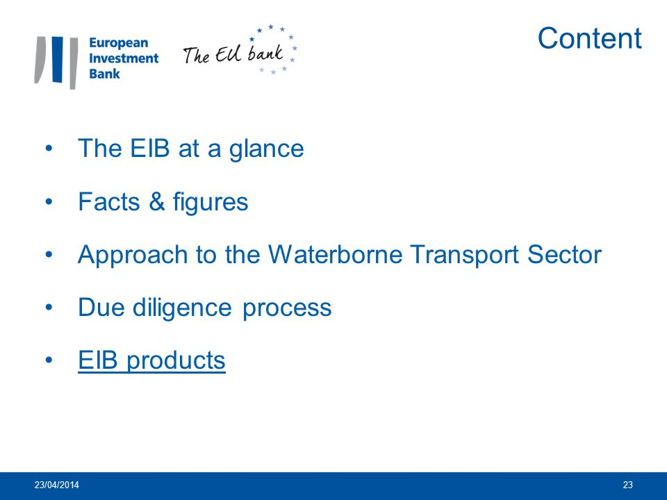 23/04/201423 The EIB at a glance Facts & figures Approach to the Waterborne Transport Sector Due diligence process EIB products Content
