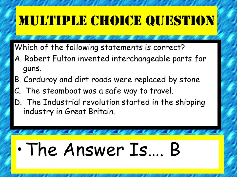 Multiple Choice Question Which of the following statements is correct? A. Robert Fulton invented interchangeable parts for guns. B. Corduroy and dirt