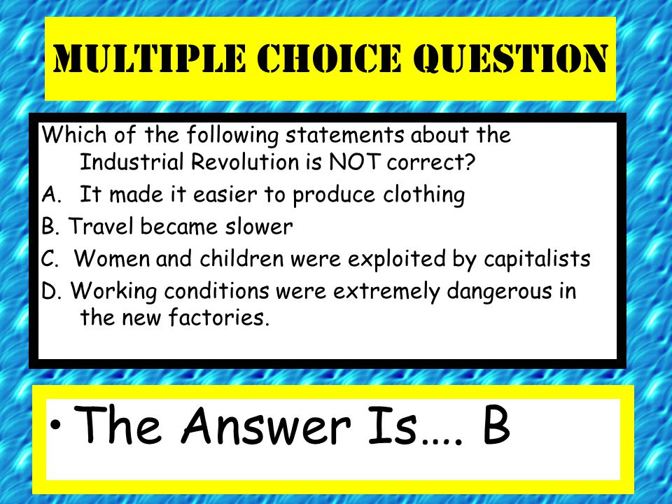 Multiple Choice Question Which of the following statements about the Industrial Revolution is NOT correct? A.It made it easier to produce clothing B.