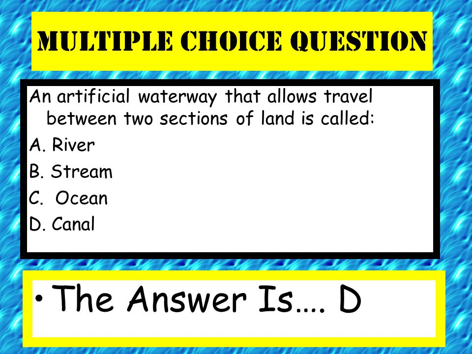 Multiple Choice Question An artificial waterway that allows travel between two sections of land is called: A. River B. Stream C. Ocean D. Canal The An