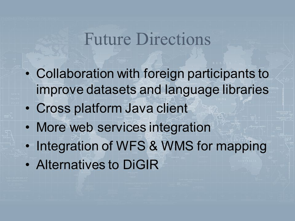 Future Directions Collaboration with foreign participants to improve datasets and language libraries Cross platform Java client More web services integration Integration of WFS & WMS for mapping Alternatives to DiGIR