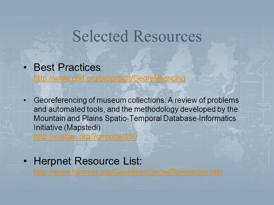 Selected Resources Best Practices : http://www.gbif.org/prog/digit/Georeferencing http://www.gbif.org/prog/digit/Georeferencing Georeferencing of museum collections: A review of problems and automated tools, and the methodology developed by the Mountain and Plains Spatio-Temporal Database-Informatics Initiative (Mapstedi) http://systbio.org/ q=node/150 http://systbio.org/ q=node/150 Herpnet Resource List: http://www.herpnet.org/Gazetteer/GeorefResources.htm http://www.herpnet.org/Gazetteer/GeorefResources.htm