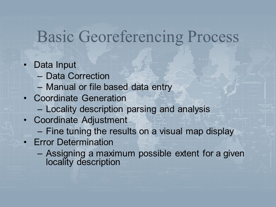 Basic Georeferencing Process Data Input –Data Correction –Manual or file based data entry Coordinate Generation –Locality description parsing and analysis Coordinate Adjustment –Fine tuning the results on a visual map display Error Determination –Assigning a maximum possible extent for a given locality description