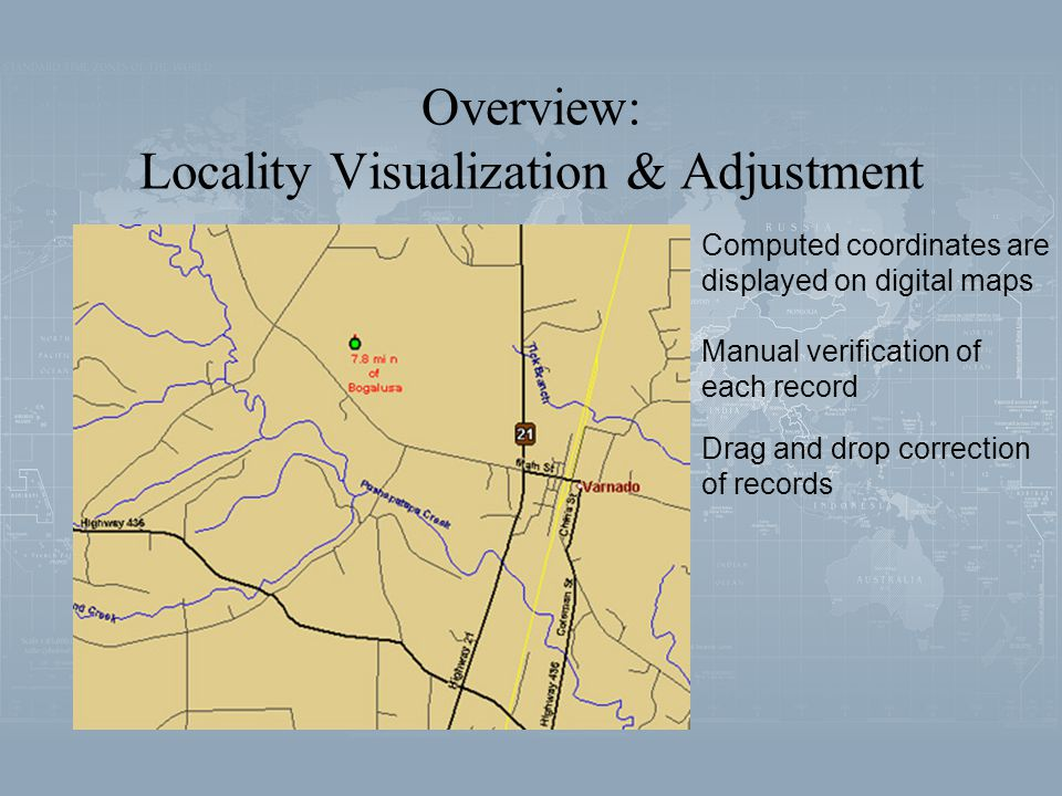 Overview: Locality Visualization & Adjustment Computed coordinates are displayed on digital maps Manual verification of each record Drag and drop correction of records