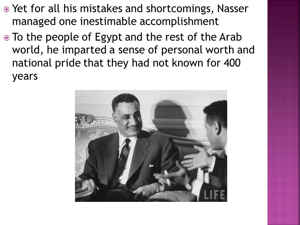  Yet for all his mistakes and shortcomings, Nasser managed one inestimable accomplishment  To the people of Egypt and the rest of the Arab world, he