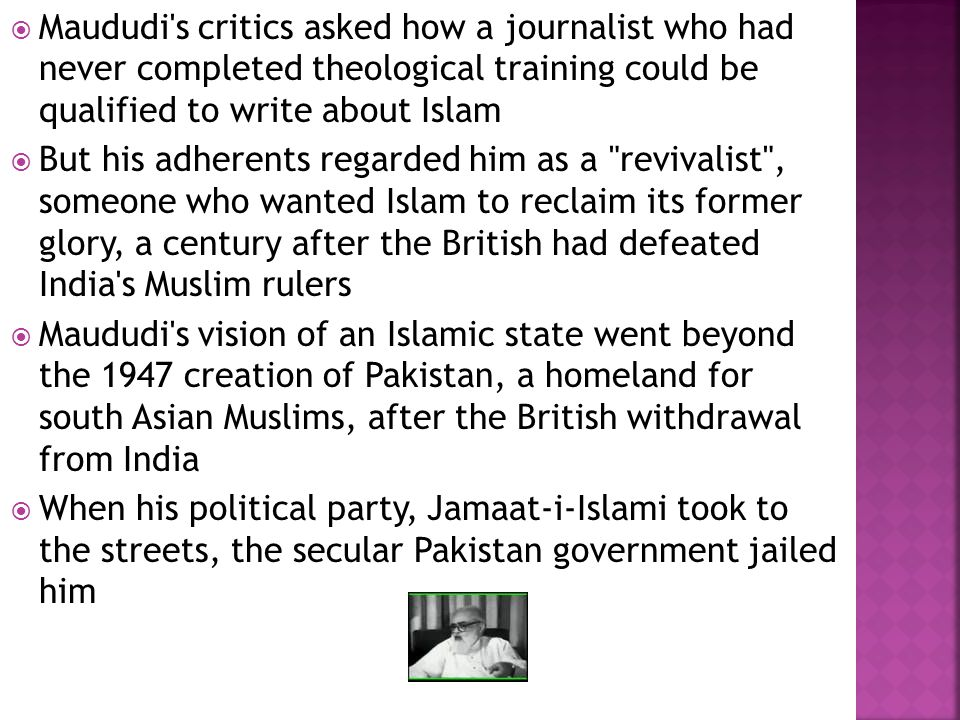  Maududi's critics asked how a journalist who had never completed theological training could be qualified to write about Islam  But his adherents re