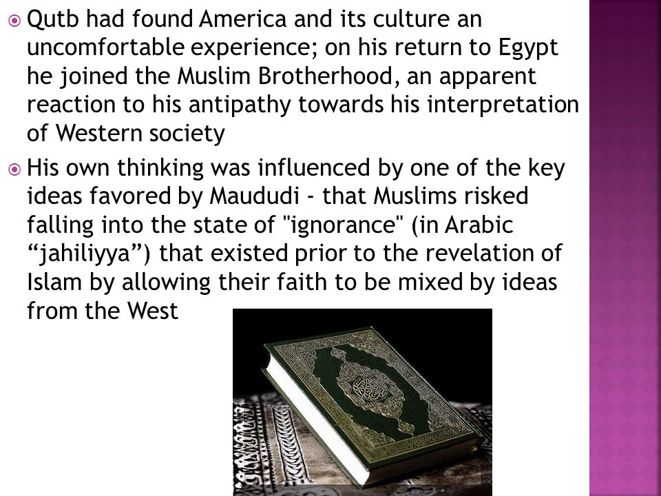  Qutb had found America and its culture an uncomfortable experience; on his return to Egypt he joined the Muslim Brotherhood, an apparent reaction to his antipathy towards his interpretation of Western society  His own thinking was influenced by one of the key ideas favored by Maududi - that Muslims risked falling into the state of ignorance (in Arabic jahiliyya ) that existed prior to the revelation of Islam by allowing their faith to be mixed by ideas from the West